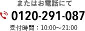 電話:0120-291-087 受付時間:10:00~21:00